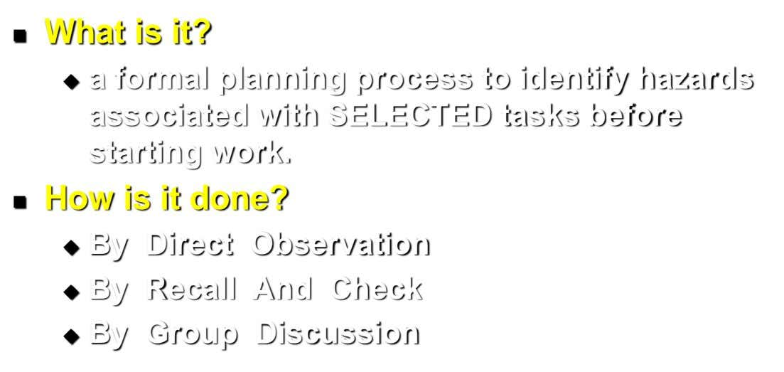 What is it?  a formal planning process to identify hazards  associated with SELECTED tasks