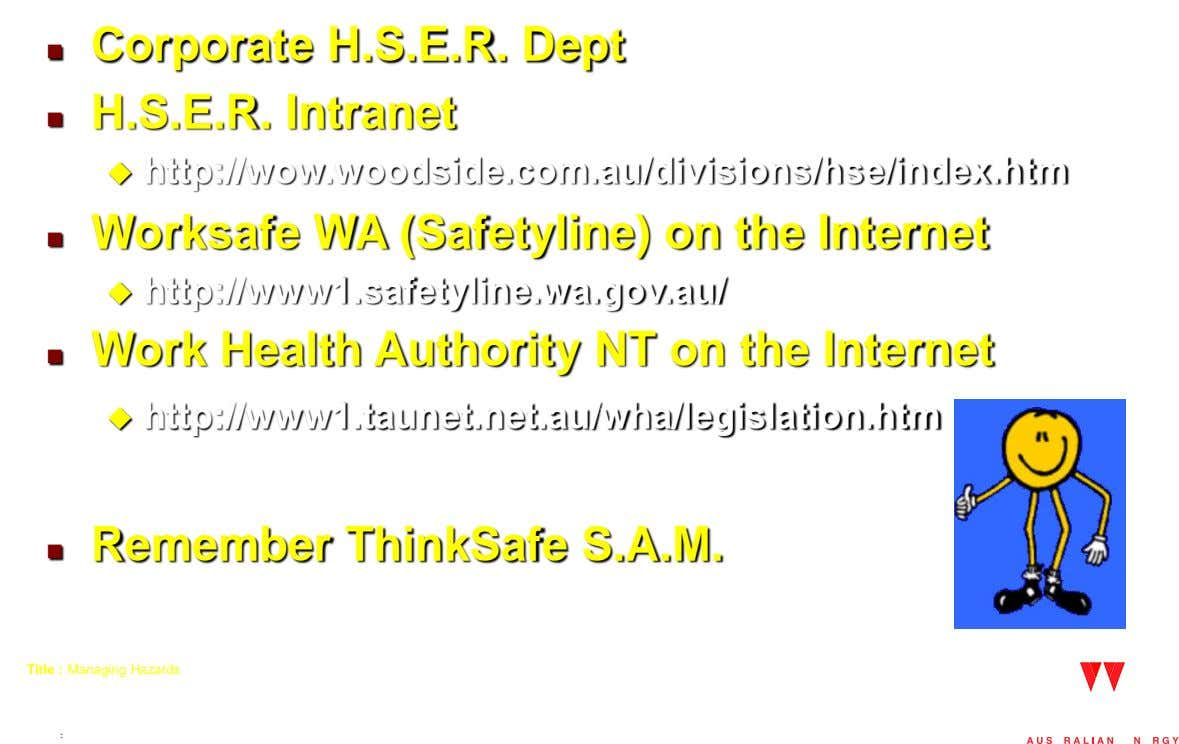 Corporate H.S.E.R. Dept  H.S.E.R. Intranet   http://wow.woodside.com.au/divisions/hse/index.htm Worksafe WA (Safetyline) on the Internet 