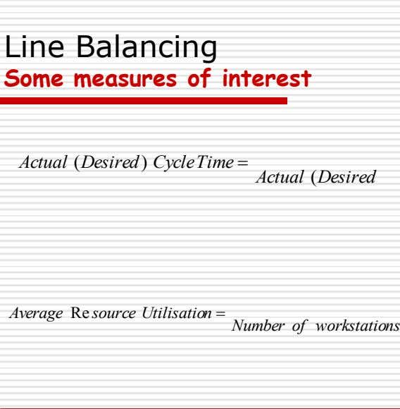 Line Balancing Some measures of interest Actual ( Desired ) CycleTime  Actual ( Desired