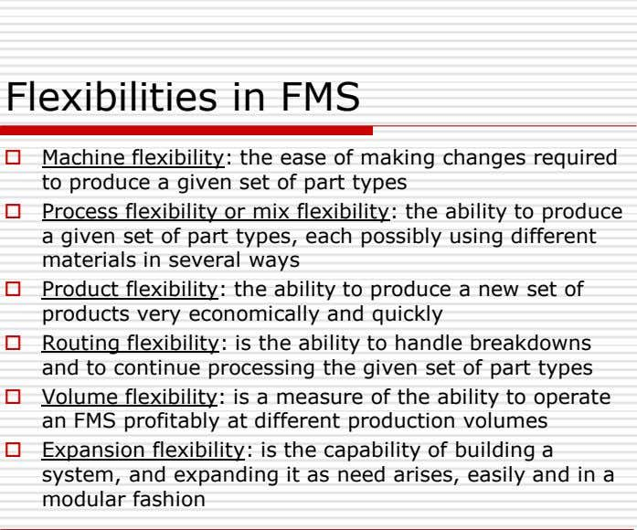 Flexibilities in FMS  Machine flexibility: the ease of making changes required to produce a