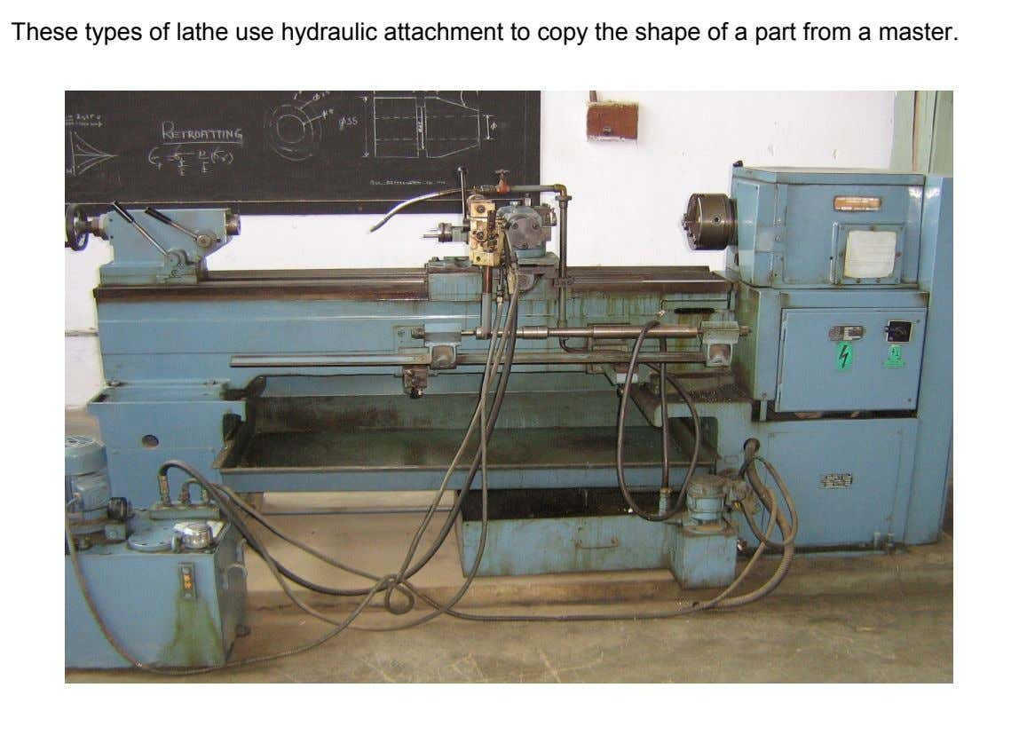 These types of lathe use hydraulic attachment to copy the shape of a part from a
