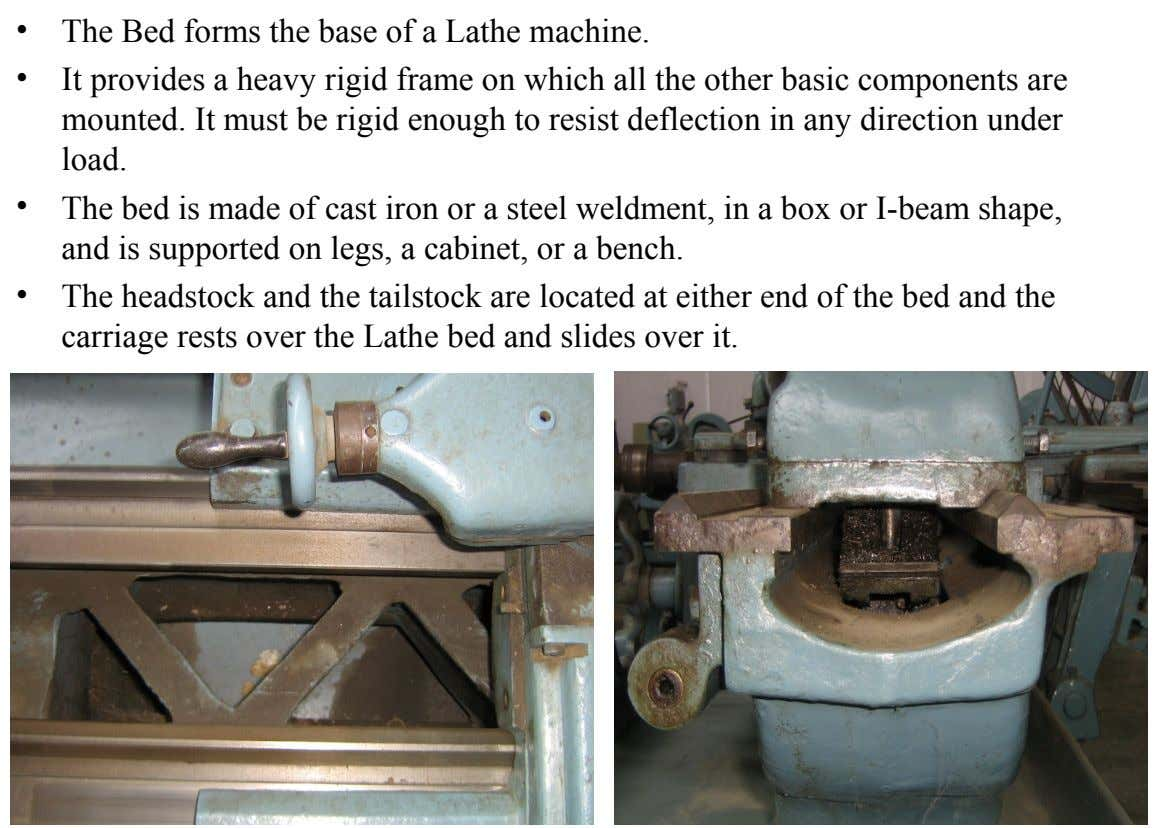 • The Bed forms the base of a Lathe machine. • It provides a heavy rigid
