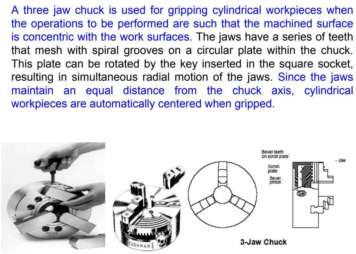 A three jaw chuck is used for gripping cylindrical workpieces when the operations to be performed
