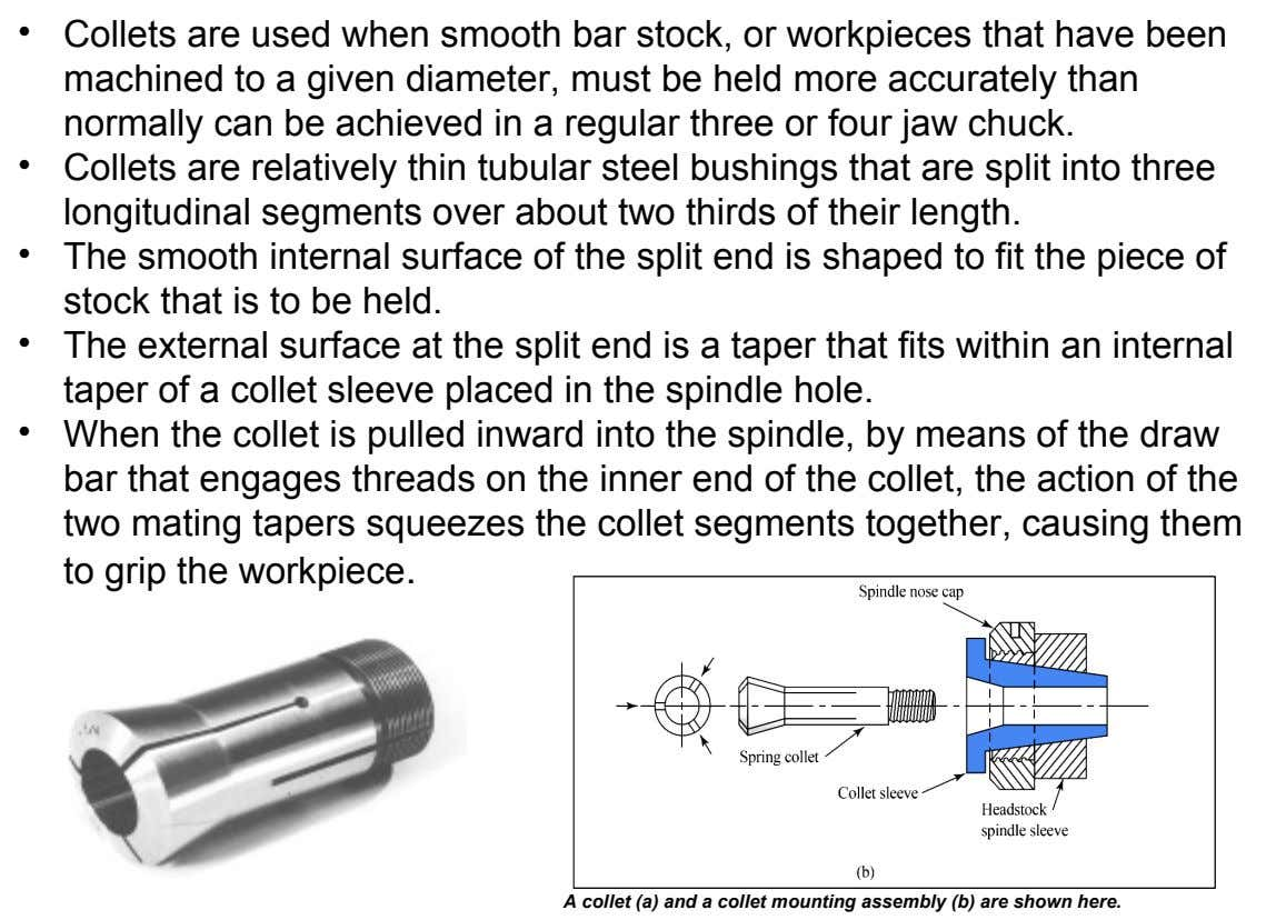 • Collets are used when smooth bar stock, or workpieces that have been machined to a