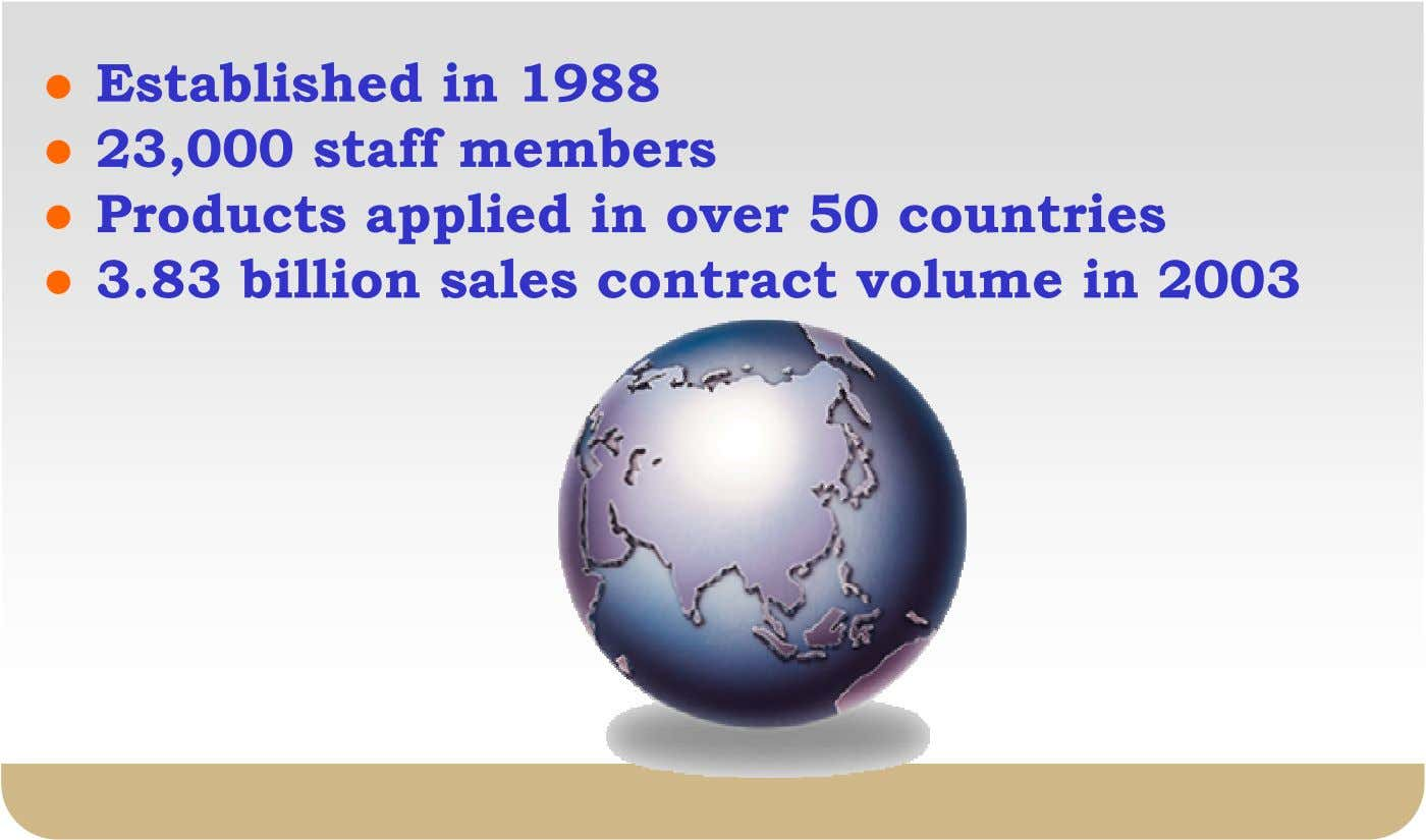 Established in 1988 23,000 staff members Products applied in over 50 countries 3.83 billion sales