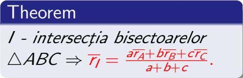 Theorem I - intersect¸ia bisectoarelor ABC ⇒ r I = ar A +br B +cr