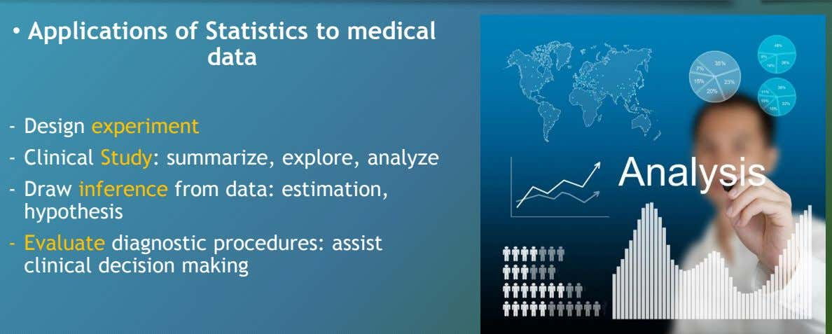• Applications of Statistics to medical data - Design experiment - Clinical Study: summarize, explore,