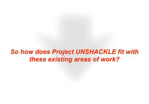 So how does Project UNSHACKLE fit with these existing areas of work?