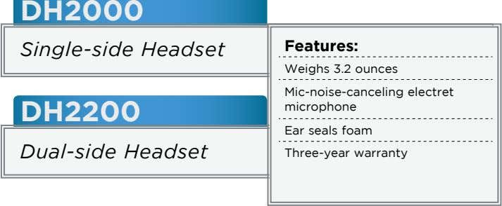 DH2000 Single-side Headset Features: Weighs 3.2 ounces DH2200 Mic-noise-canceling electret microphone Ear seals