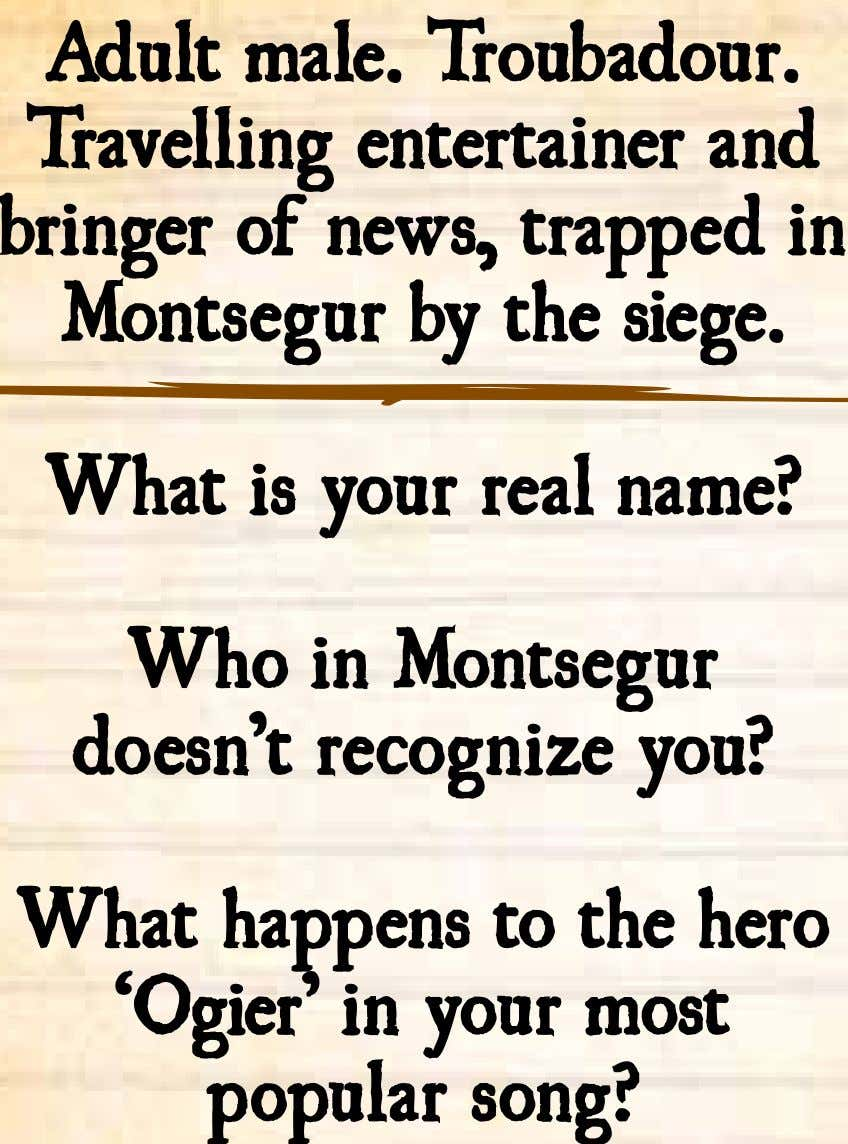 Adult male. Troubadour. Travelling entertainer and bringer of news, trapped in Montsegur by the siege.