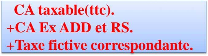 CA taxable(ttc). +CA Ex ADD et RS. +Taxe fictive correspondante.