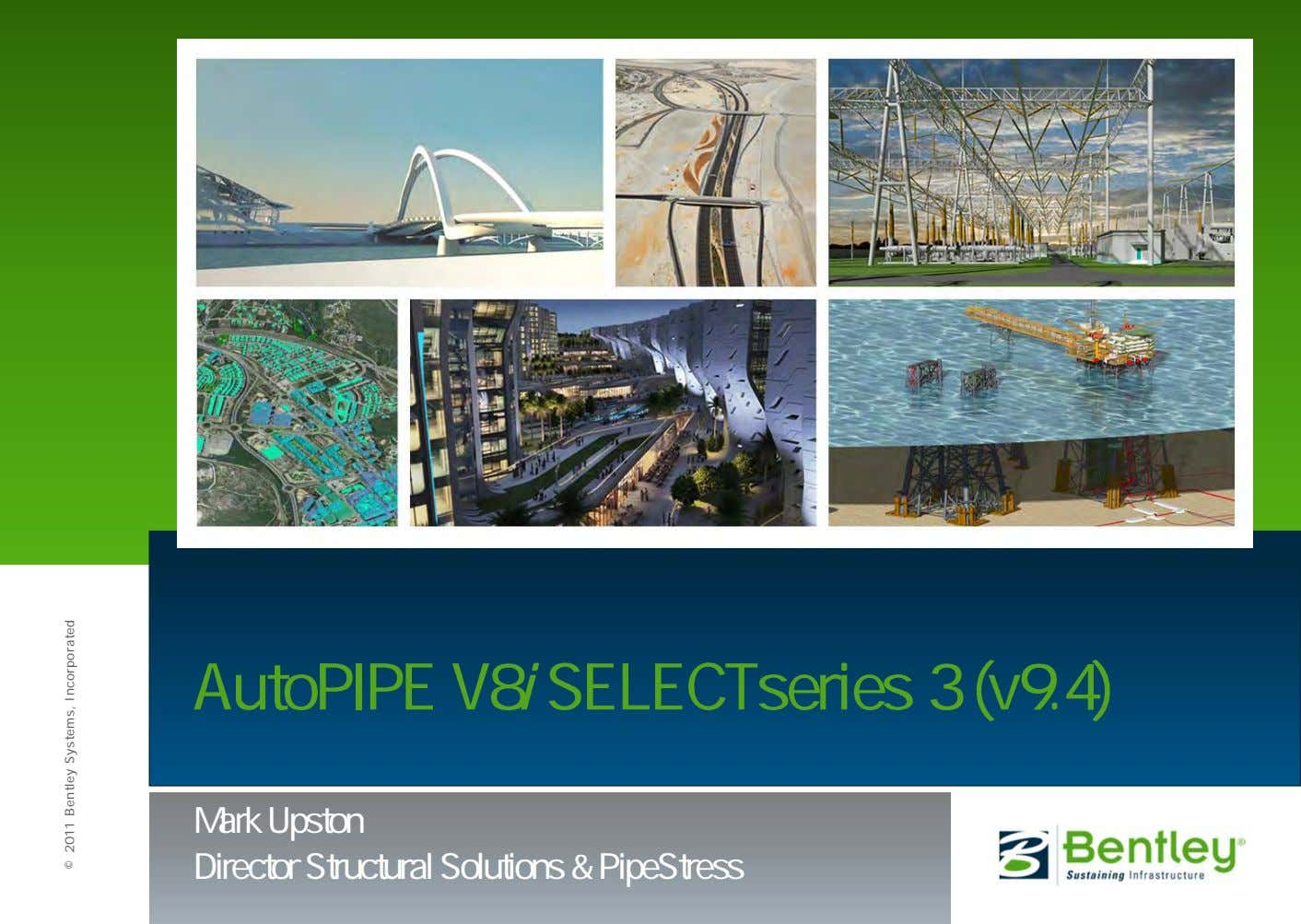 AutoPIPE V8 i SELECTseries 3 (v9.4) Mark Upston Director Structural Solutions & PipeStress © 2011
