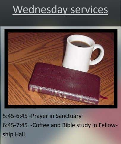 Wednesday services 5:45-6:45 -Prayer in Sanctuary 6:45-7:45 -Coffee and Bible study in Fellow- ship Hall