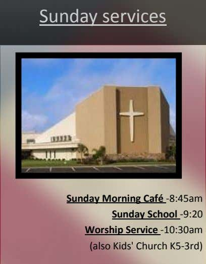Sunday services Sunday Morning Café -8:45am Sunday School -9:20 Worship Service -10:30am (also Kids' Church