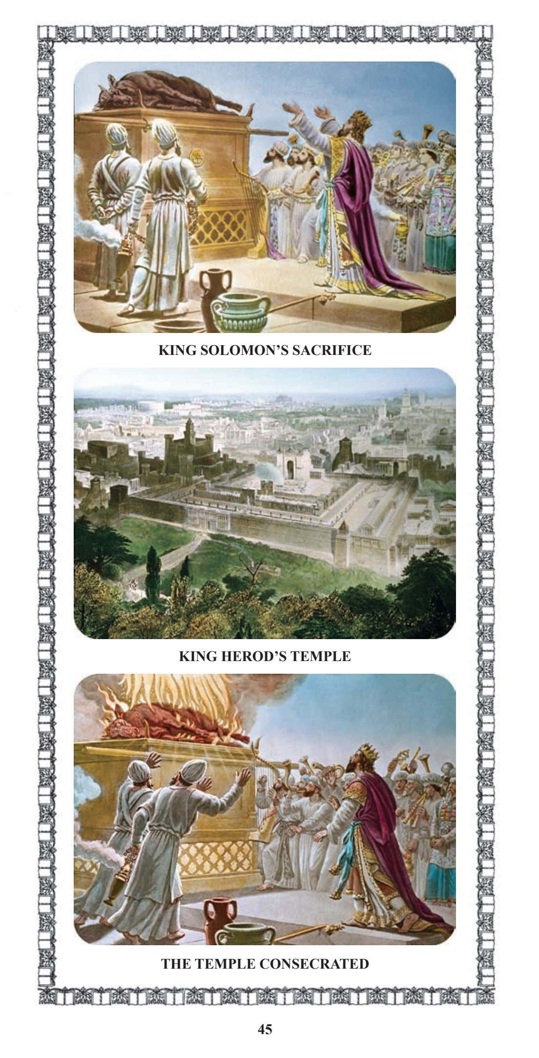 KING SOLOMON'S SACRIFICE KING HEROD'S TEMPLE THE TEMPLE CONSECRATED 45