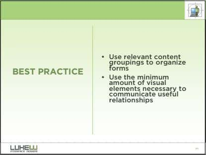 • Use relevant content groupings to organize forms BEST PRACTICE • Use the minimum amount