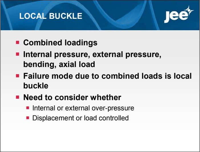 LOCAL BUCKLE  Combined loadings  Internal pressure, external pressure, bending, axial load  Failure