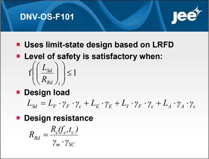 DNV-OS-F101  Uses limit-state design based on LRFD  Level of safety is satisfactory when: