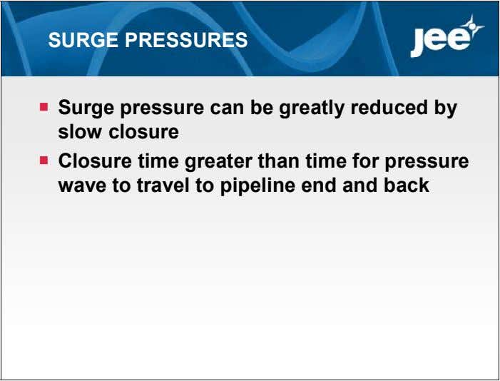 SURGE PRESSURES  Surge pressure can be greatly reduced by slow closure  Closure time