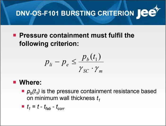 DNV-OS-F101 BURSTING CRITERION  Pressure containment must fulfil the following criterion: p ( t )