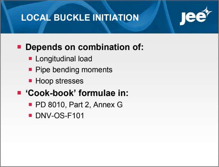 LOCAL BUCKLE INITIATION  Depends on combination of:  Longitudinal load  Pipe bending moments