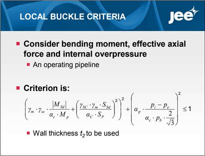 LOCAL BUCKLE CRITERIA  Consider bending moment, effective axial force and internal overpressure  An