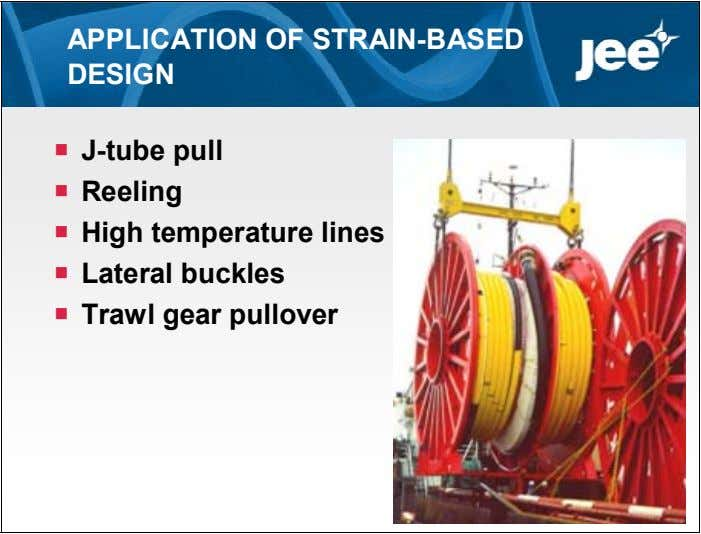 APPLICATION OF STRAIN-BASED DESIGN  J-tube pull  Reeling  High temperature lines  Lateral