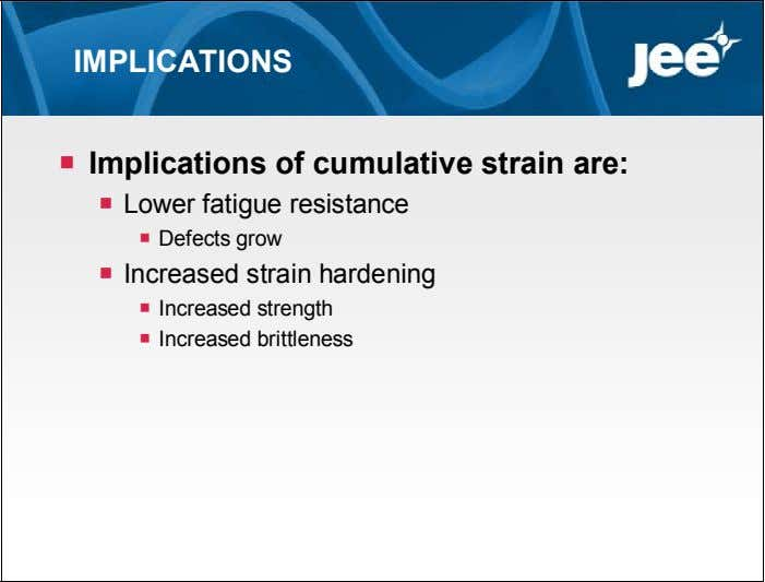 IMPLICATIONS  Implications of cumulative strain are:  Lower fatigue resistance  Defects grow 