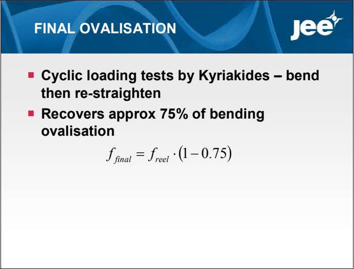 FINAL OVALISATION  Cyclic loading tests by Kyriakides – bend then re-straighten  Recovers approx