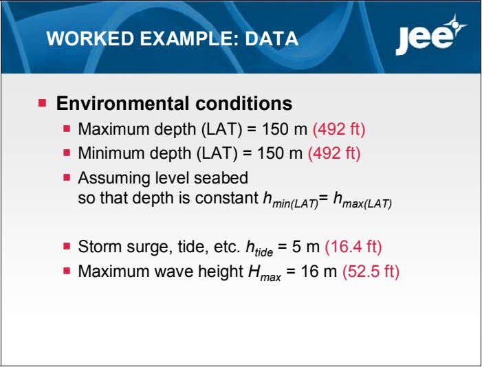 WORKED EXAMPLE: DATA  Environmental conditions  Maximum depth (LAT) = 150 m (492 ft)