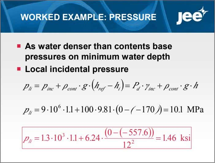 WORKED EXAMPLE: PRESSURE  As water denser than contents base pressures on minimum water depth