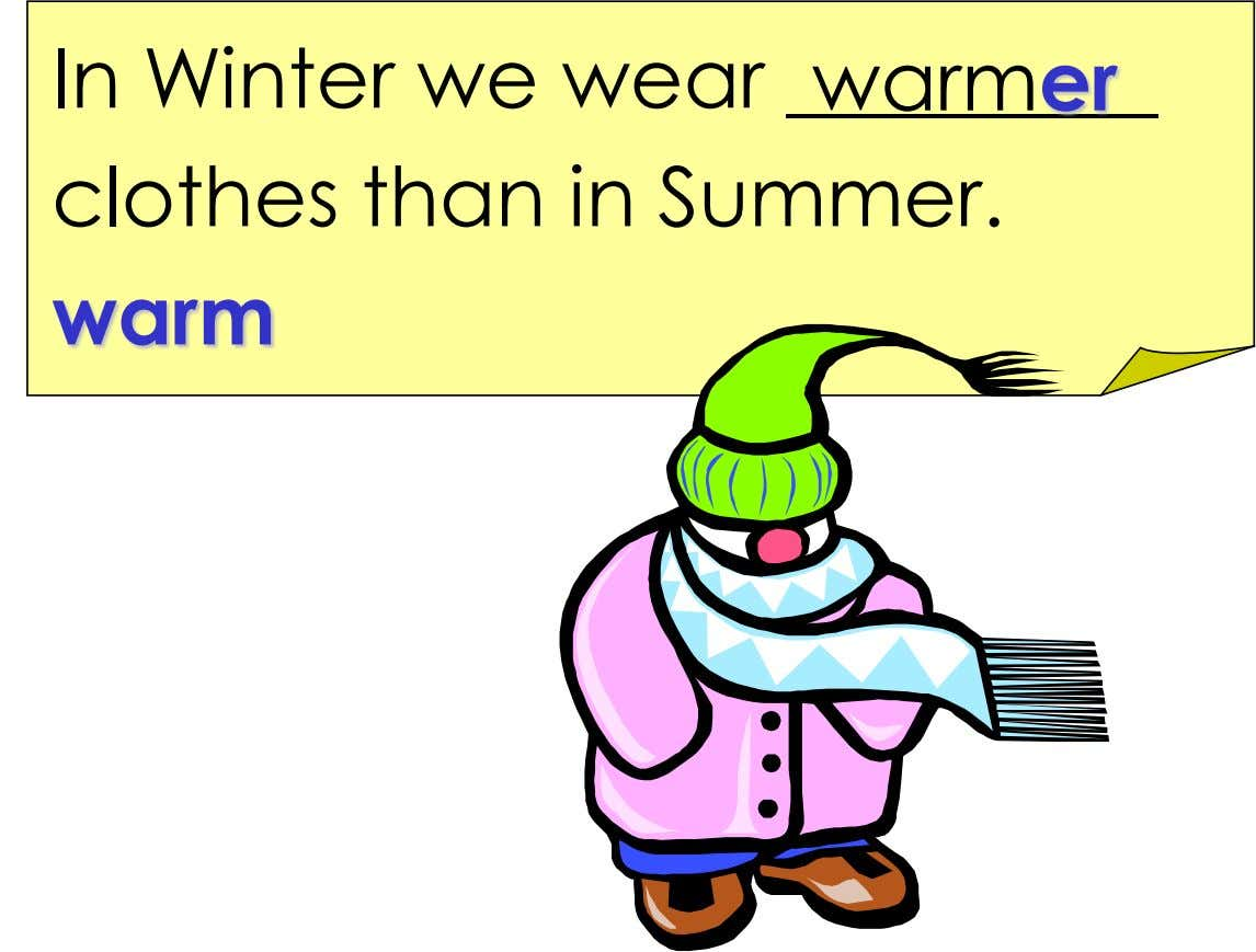 In Winter we wear warmer clothes than in Summer. warm