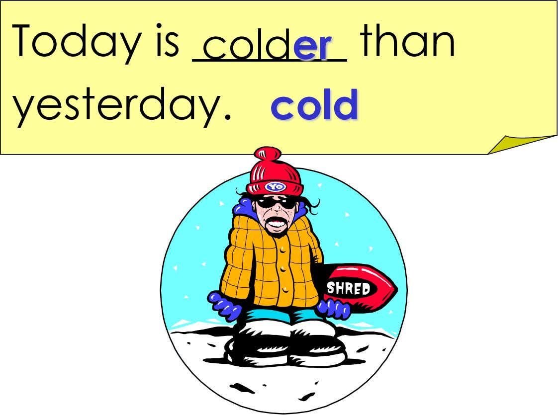 Today is colder than yesterday. cold