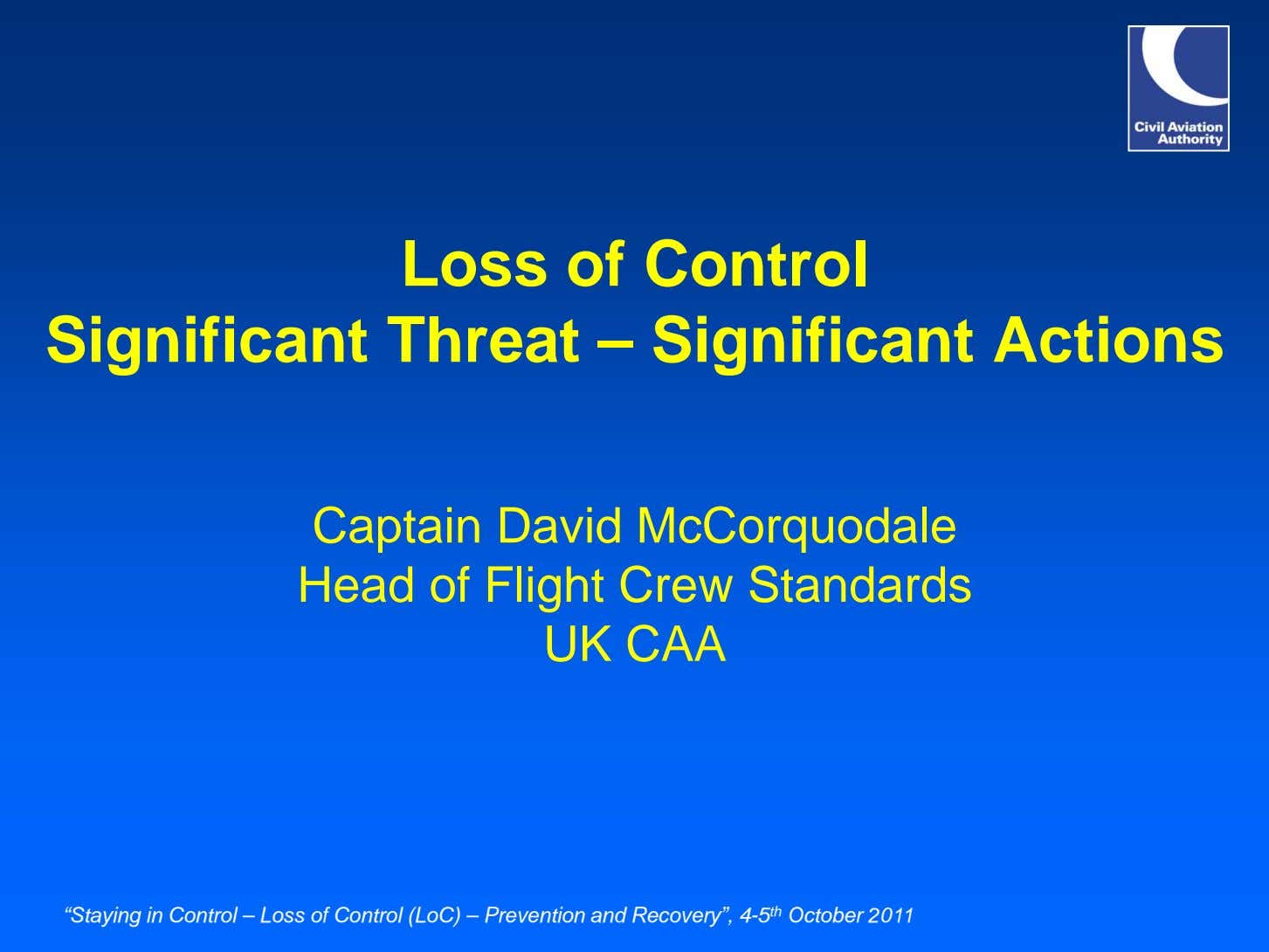 Loss of Control Significant Threat – Significant Actions Captain David McCorquodale Head of Flight Crew