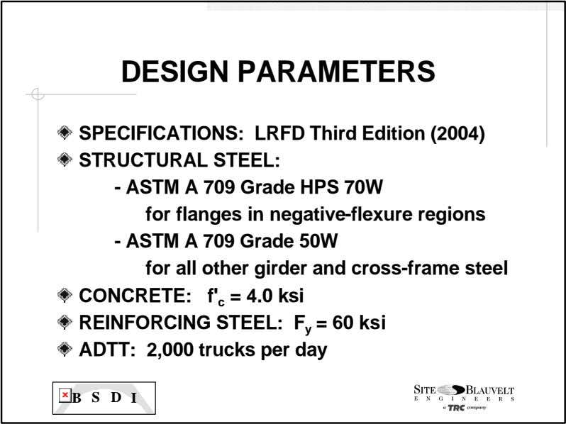 DESIGN PARAMETERS SPECIFICATIONS: LRFD Third Edition (2004) STRUCTURAL STEEL: - ASTM A 709 Grade HPS
