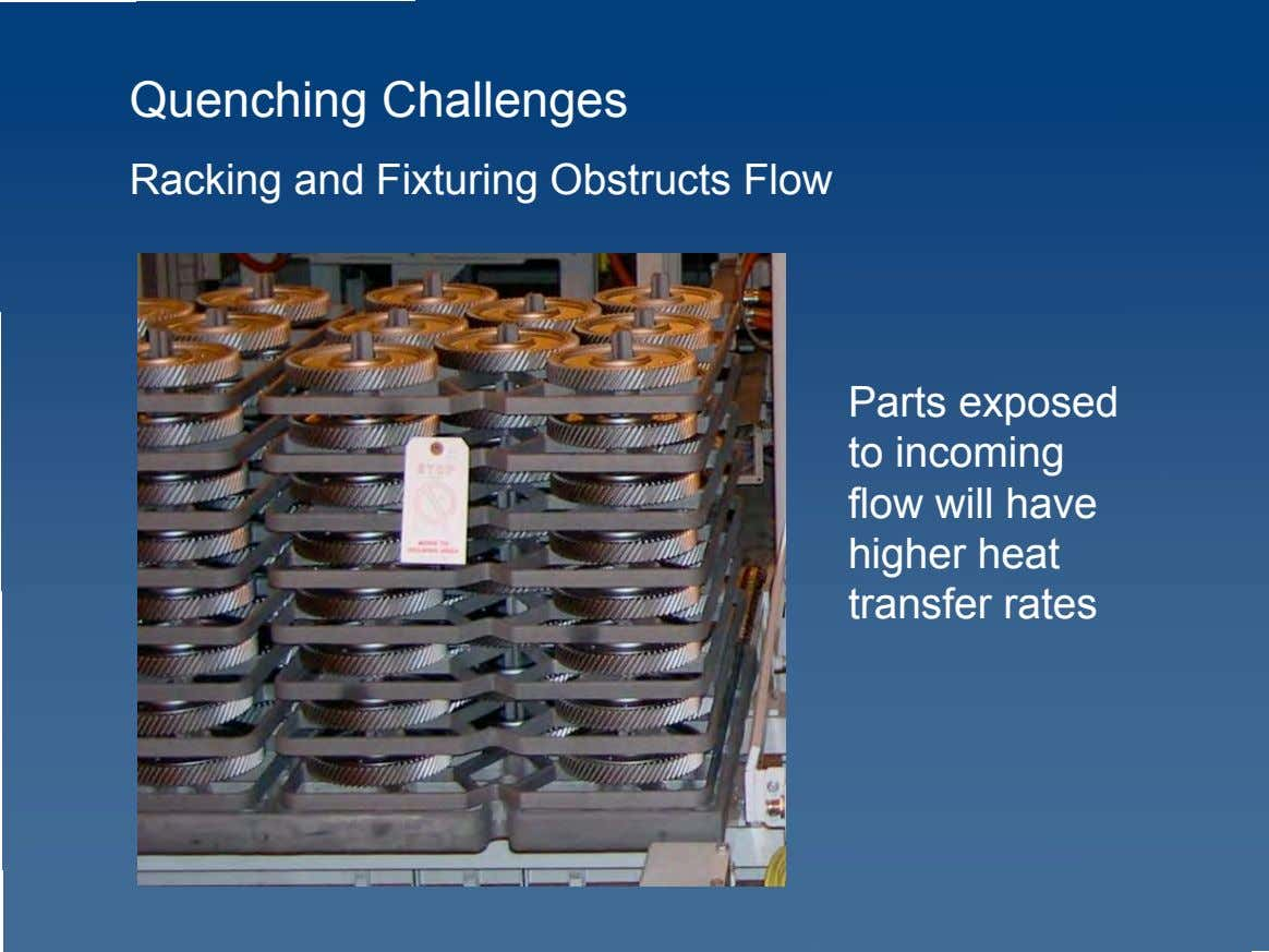 Quenching Challenges Racking and Fixturing Obstructs Flow Parts exposed to incoming flow will have higher