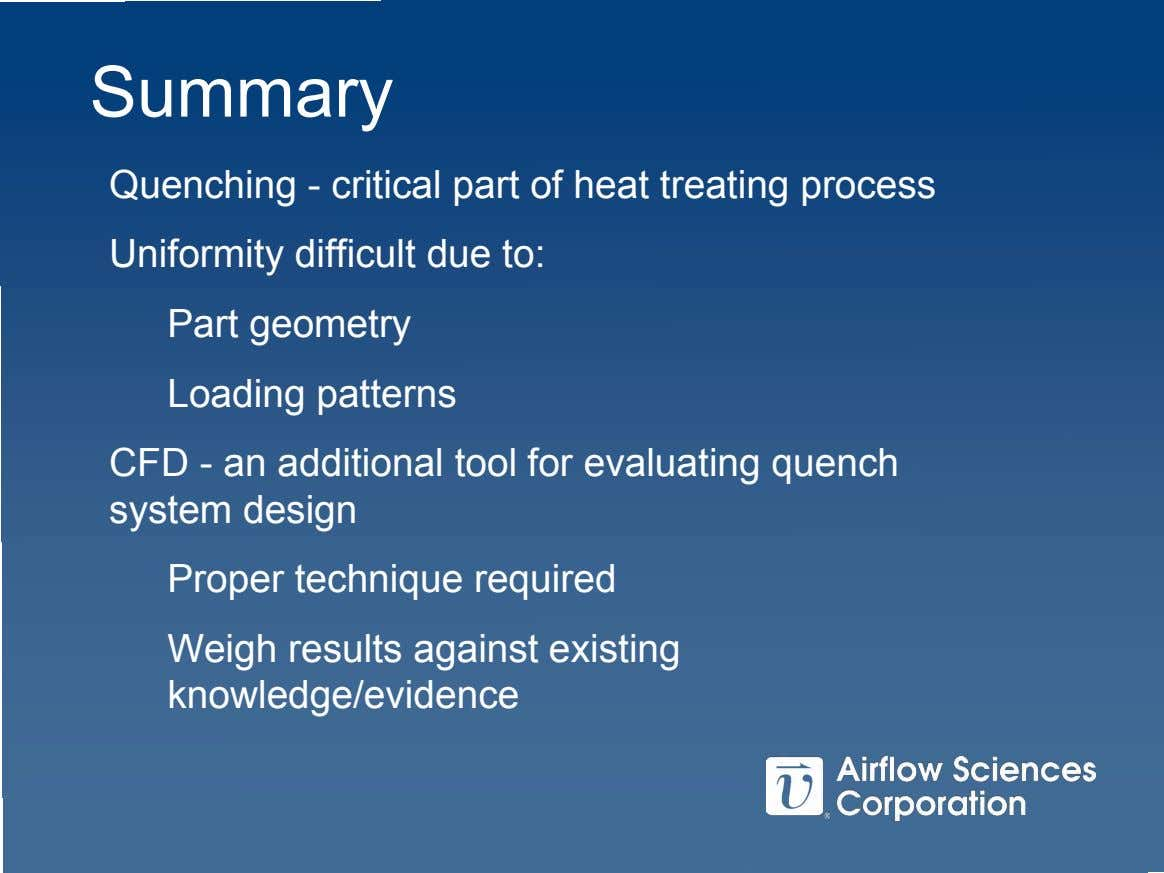 Summary Quenching - critical part of heat treating process Uniformity difficult due to: Part geometry
