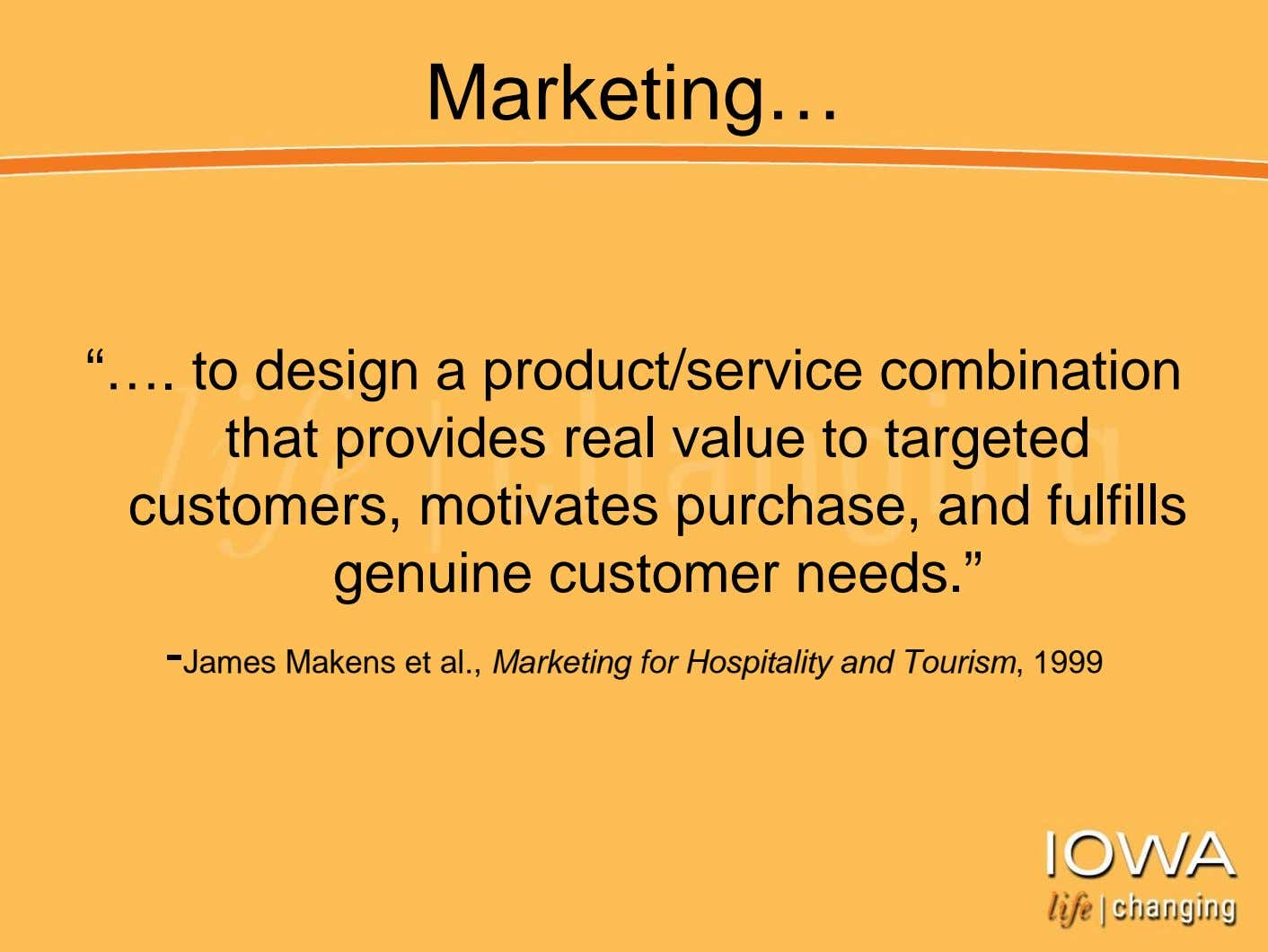 "Marketing… ""…. to design a product/service combination that provides real value to targeted customers, motivates"