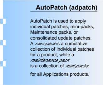 AutoPatch (adpatch) AutoPatch is used to apply individual patches, mini-packs, Maintenance packs, or consolidated update patches.