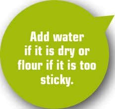 Add water if it is dry or flour if it is too sticky.