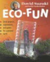 Eco-Fun: Great projects, games and experiments for a greener earth David Suzuki and Kathy Vanderlinden Book