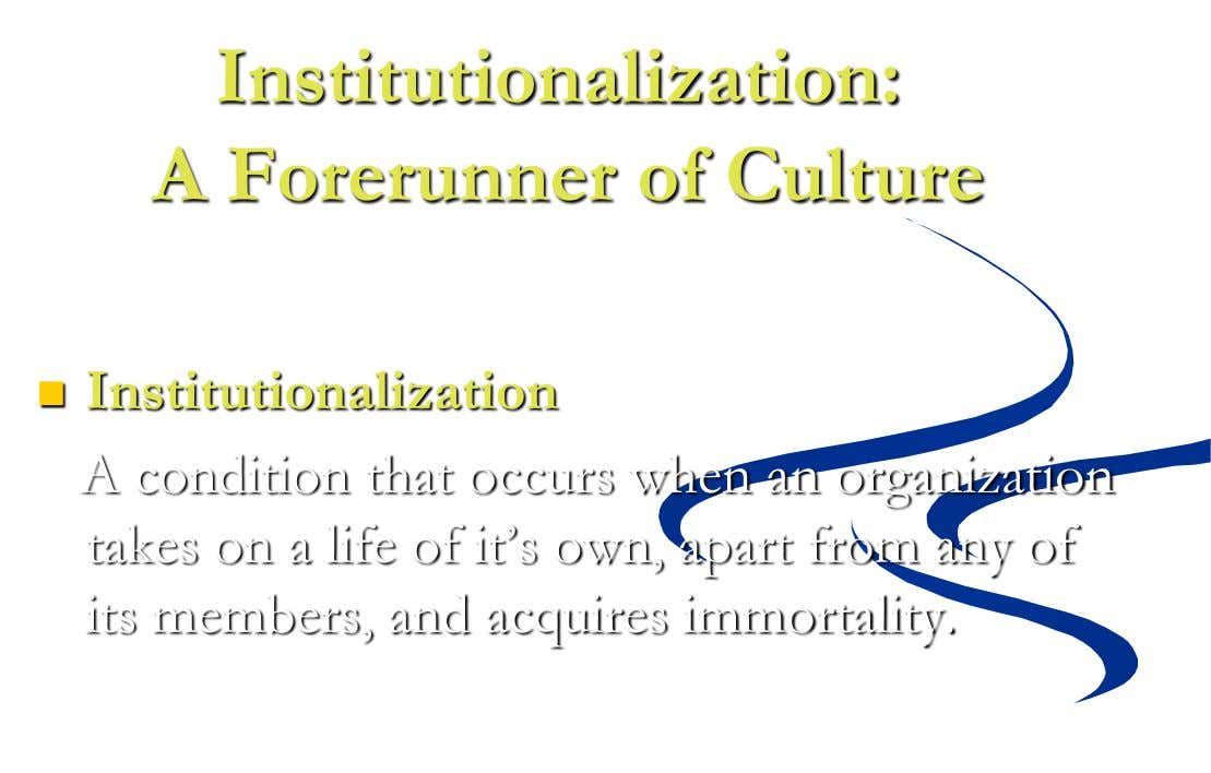 Institutionalization: A Forerunner of Culture  Institutionalization A condition that occurs when an organization takes on