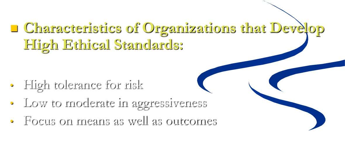  Characteristics of Organizations that Develop High Ethical Standards: • • High tolerance for risk Low