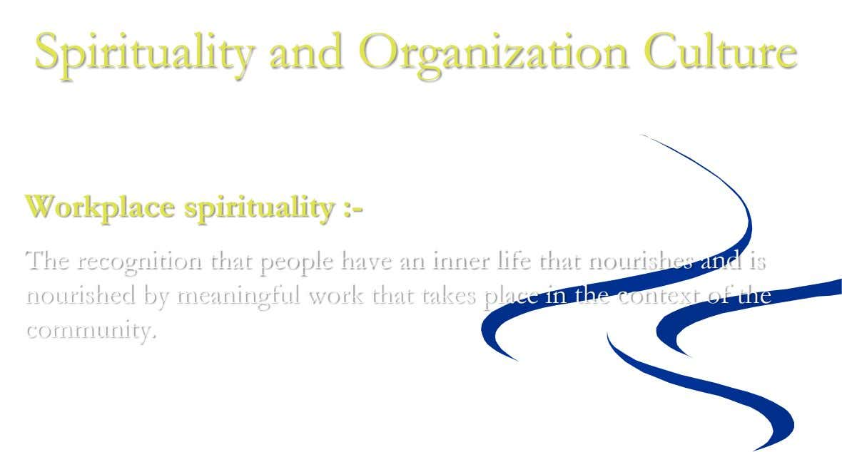Spirituality and Organization Culture Workplace spirituality :- The recognition that people have an inner life that