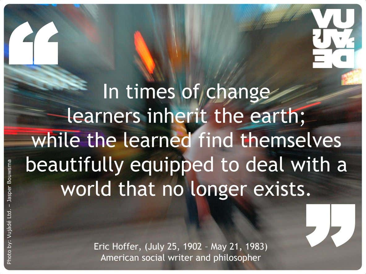 """ In times of change learners inherit the earth; while the learned find themselves beautifully"