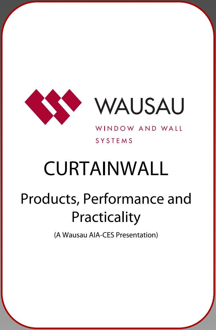 CURTAINWALL Products, Performance and Practicality (A Wausau AIA-CES Presentation)