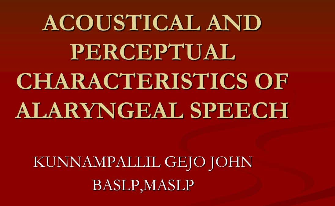 ACOUSTICAL AND PERCEPTUAL CHARACTERISTICS OF ALARYNGEAL SPEECH KUNNAMPALLIL GEJO JOHN BASLP,MASLP