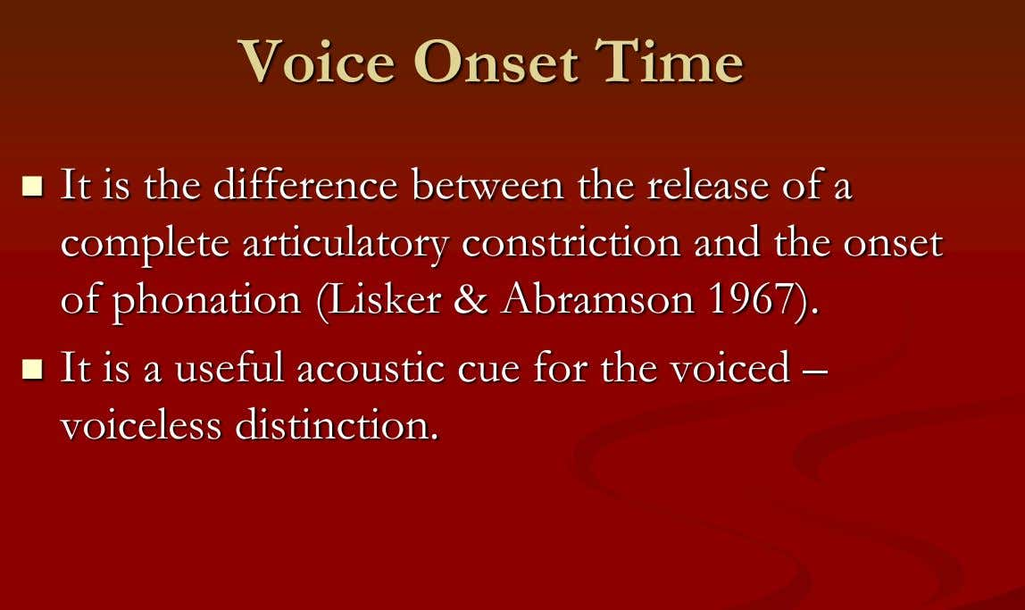 Voice Onset Time  It is the difference between the release of a complete articulatory