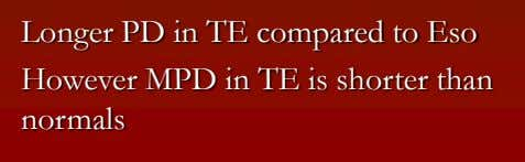 Longer PD in TE compared to Eso However MPD in TE is shorter than normals