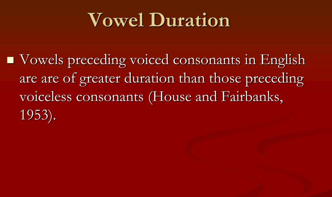 Vowel Duration  Vowels preceding voiced consonants in English are are of greater duration than